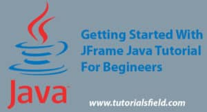 Getting Started With JFrame JAVA Tutorial For Beginners